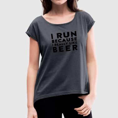 I run because i really like beer - Women's Roll Cuff T-Shirt