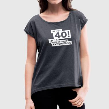 40 Years? I'm 18 With 22 Years Experience! - Women's Roll Cuff T-Shirt