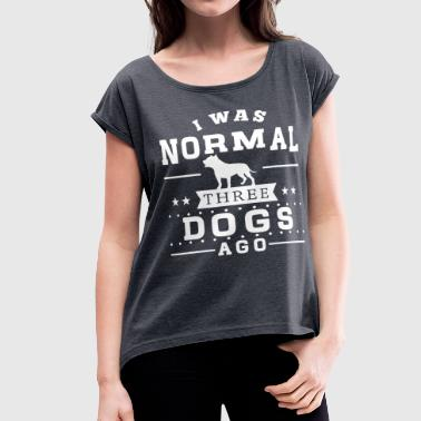 I Was Normal 3 Dogs Ago - Women's Roll Cuff T-Shirt