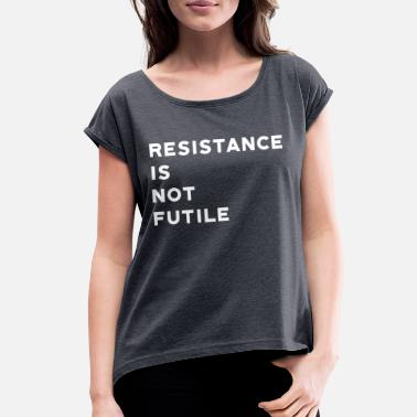 Resistance Resistance is Not Futile - Women's Roll Cuff T-Shirt