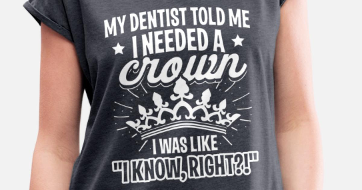 51c34bb37 My Dentist Told Me I Needed a Crown Princess Gift Women's Rolled Sleeve T- Shirt | Spreadshirt