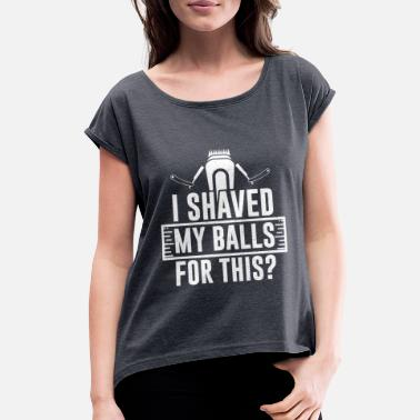 Shaved I Shaved My Balls For This Adult Relationship Gift - Women's Rolled Sleeve T-Shirt