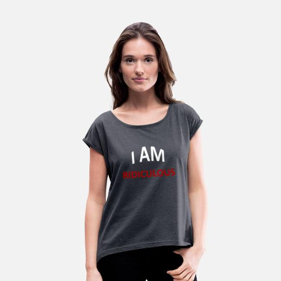 Gift Idea T-Shirts - I am rediculous - Giftidea - Women's Rolled Sleeve T-Shirt navy heather