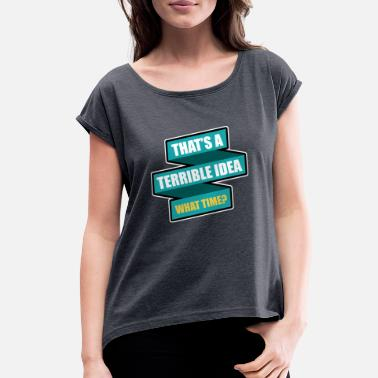 Idea Thats a terrible idea what time - Women's Rolled Sleeve T-Shirt