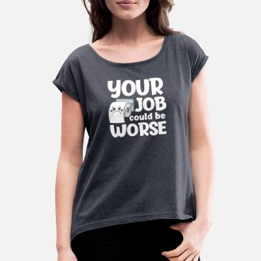 It Could Be Worse Your job could be worse - Women's Roll Cuff T-Shirt
