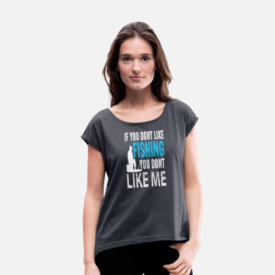 Rod T-Shirts - If you dont like Fishing you dont like me Gift - Women's Rolled Sleeve T-Shirt navy heather
