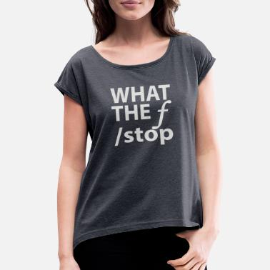 F Stop What The F Stop - Women's Roll Cuff T-Shirt
