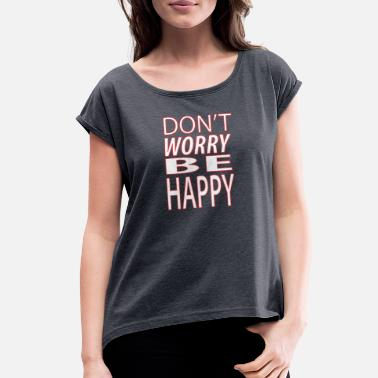 4e1cd736 Dont Worry Be Happy Dont worry be happy6 - Women's Rolled Sleeve.  Women's Rolled Sleeve T-Shirt