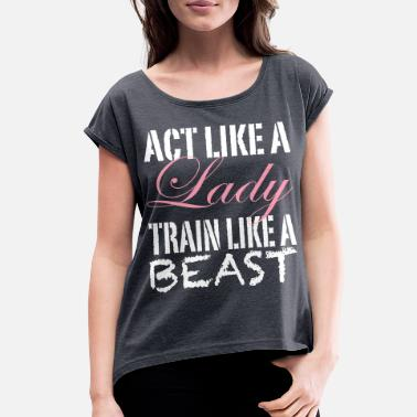 Clean Up Act Like a Lady Train Like a Beast - Women's Rolled Sleeve T-Shirt