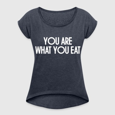 YOU ARE WHAT YOU EAT - Women's Roll Cuff T-Shirt