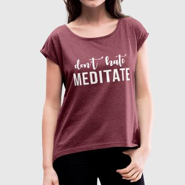 Don't hate meditate - Women's Roll Cuff T-Shirt