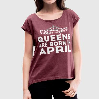 QUEENS ARE BORN IN APRIL - Women's Roll Cuff T-Shirt