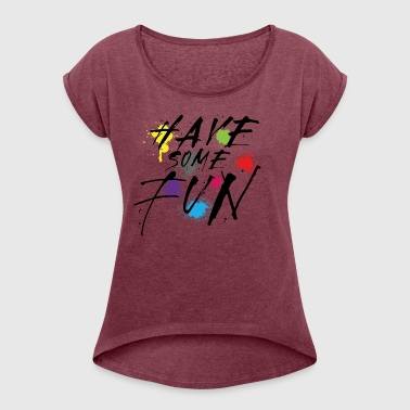 Have Some Fun - Women's Roll Cuff T-Shirt