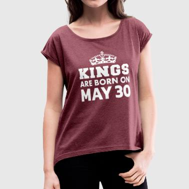Kings are born on May 30 - Women's Roll Cuff T-Shirt