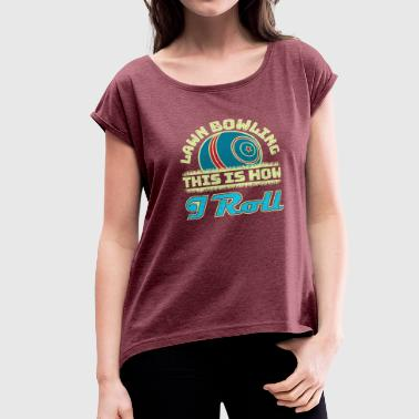 Lawn Bowling Gifts This Is How I Roll - Women's Roll Cuff T-Shirt