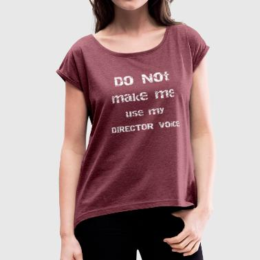 Theater Director Drama Don't Make Me Use My Director Voice Theater - Women's Roll Cuff T-Shirt