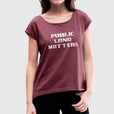 Go Public Save the Earth Public Land Matters - Women's Roll Cuff T-Shirt