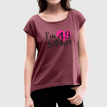 I-49 I m 49 Bitches - Women's Roll Cuff T-Shirt