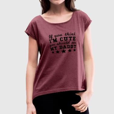 If You Think Im Cute You Should See My Dad If You Think I'm Cute You Should See My Daddy - Women's Roll Cuff T-Shirt