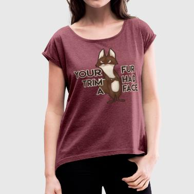 Your Fur Trim Had a Face - Women's Roll Cuff T-Shirt