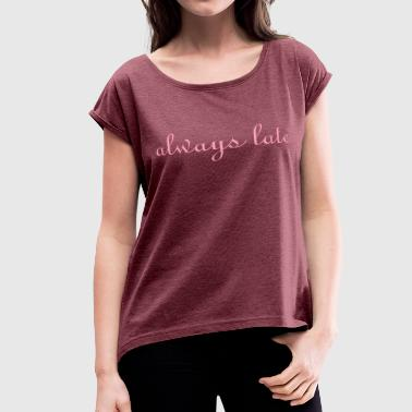 Always Late always late  - Women's Roll Cuff T-Shirt