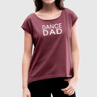 For Dance Dad Dance Dad - Women's Roll Cuff T-Shirt