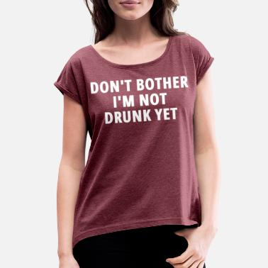 DON'T BOTHER I'M NOT DRUNK YET - Women's Rolled Sleeve T-Shirt