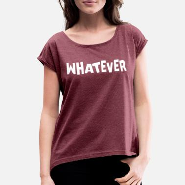 Whatever Whatever - Women's Rolled Sleeve T-Shirt
