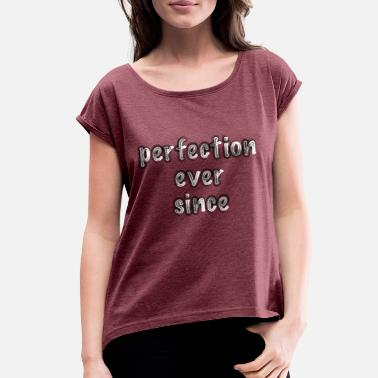 Ever Since perfection ever since - Women's Rolled Sleeve T-Shirt