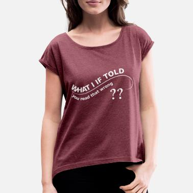 You That Read Wrong WHAT I IF TOLD YOU you read that wrong - Women's Roll Cuff T-Shirt