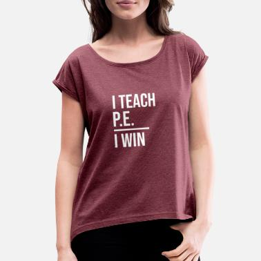 Physical Education Teacher I Teach PE I Win Physical Education Teacher Tee - Women's Roll Cuff T-Shirt