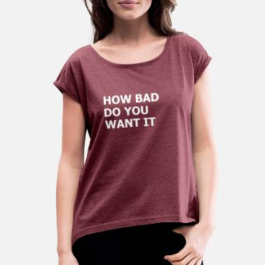 How Bad Do You Want It How bad do you want it - Women's Rolled Sleeve T-Shirt