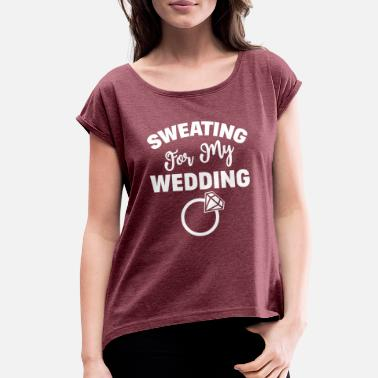 Sweating Sweating For My Wedding Motivational Workout Gym C - Women's Rolled Sleeve T-Shirt