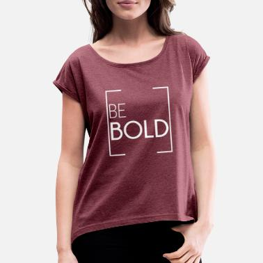 Bold BE BOLD - Women's Rolled Sleeve T-Shirt