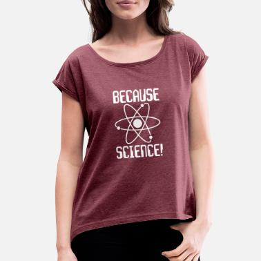 a34046e5 Because Science BECAUSE SCIENCE - Women's Rolled Sleeve T-Shirt