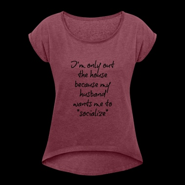I'm only out the house because my husband - Women's Roll Cuff T-Shirt