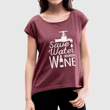 Save Water, Drink Wine - Women's Roll Cuff T-Shirt