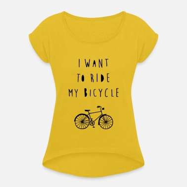 I want to ride my bicycle - Women's Rolled Sleeve T-Shirt