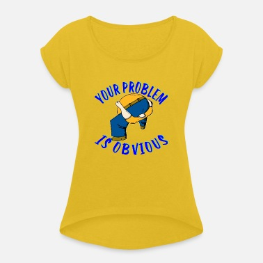 No Girlfriend No Problems Your Problem Is Obvious ©WhiteTigerLLC . com - Women's Rolled Sleeve T-Shirt