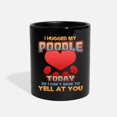 I hugged my Poodle Today so I don't have to yell at you - Full Color Mug