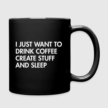 I just want to drink coffee create stuff and sleep - Full Color Mug