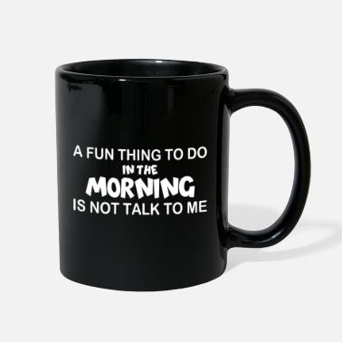 Fun A Fun Thing To Do In The Morning Is Not Talk To Me - Full Color Mug