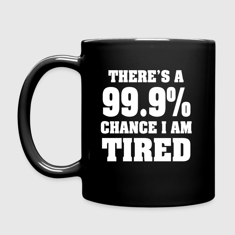 There's a 99.9% chance I'm tired funny shirt  - Full Color Mug