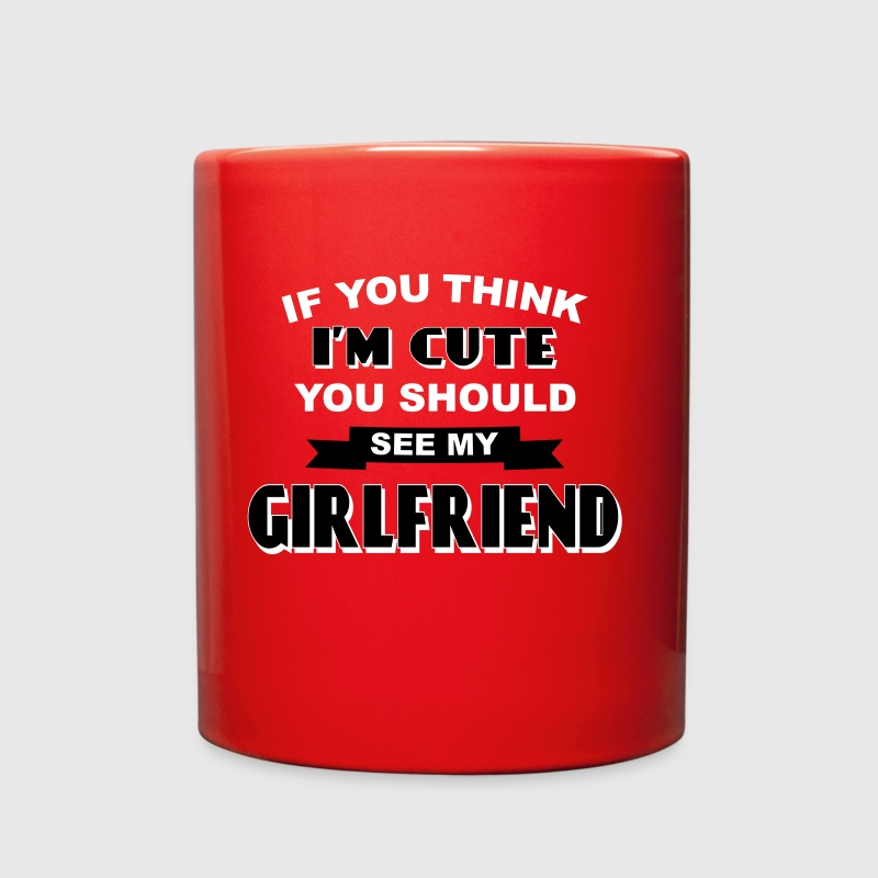 If You Think I'm Cute You Should See My Girlfriend - Full Color Mug