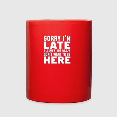 Sorry I'm Late I don't want to be here Fun - Full Color Mug