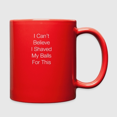 I Can't Believe I Shaved My Balls for This! - Full Color Mug