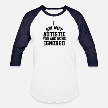 I Am Autistic i AM NOT AUTISTIC BEING IGNORED Autism Awareness - Baseball T-Shirt