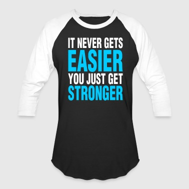 It Never Gets Easier It Never Gets Easier You Just Get Stronger - Baseball T-Shirt