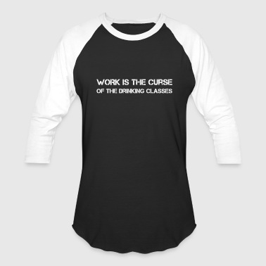 WORK IS THE CURSE OF THE DRINKING CLASSES - Baseball T-Shirt