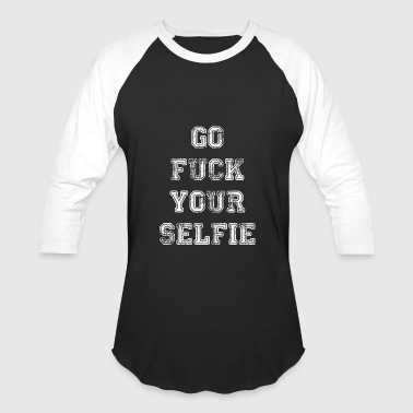Fuck You And Your Selfies Go Fuck Your Selfie - Baseball T-Shirt